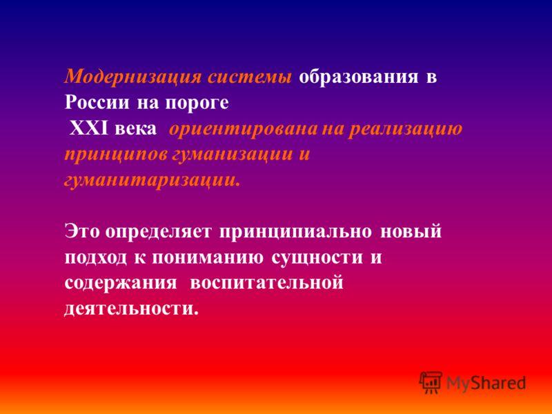 Модернизация системы образования в России на пороге XХI века ориентирована на реализацию принципов гуманизации и гуманитаризации. Это определяет принципиально новый подход к пониманию сущности и содержания воспитательной деятельности.
