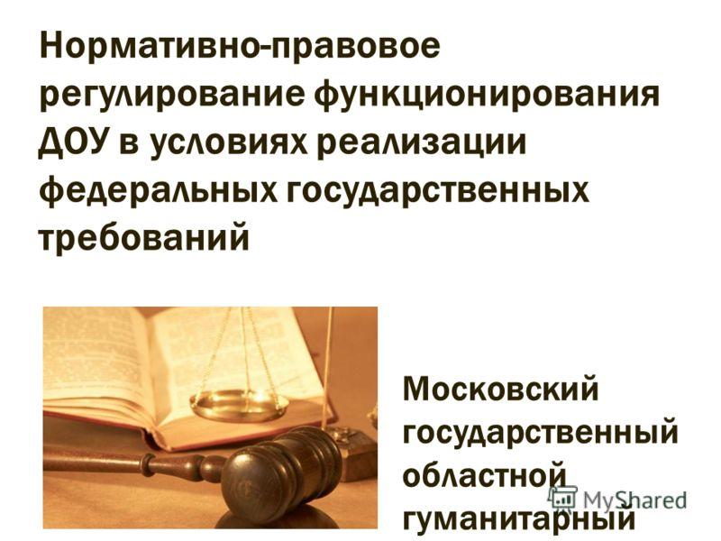 Нормативно-правовое регулирование функционирования ДОУ в условиях реализации федеральных государственных требований Московский государственный областной гуманитарный институт