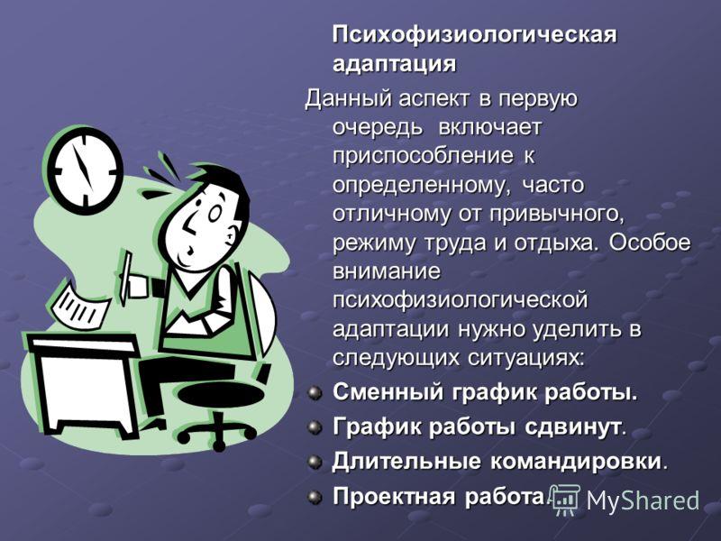Психофизиологическая адаптация Психофизиологическая адаптация Данный аспект в первую очередь включает приспособление к определенному, часто отличному от привычного, режиму труда и отдыха. Особое внимание психофизиологической адаптации нужно уделить в
