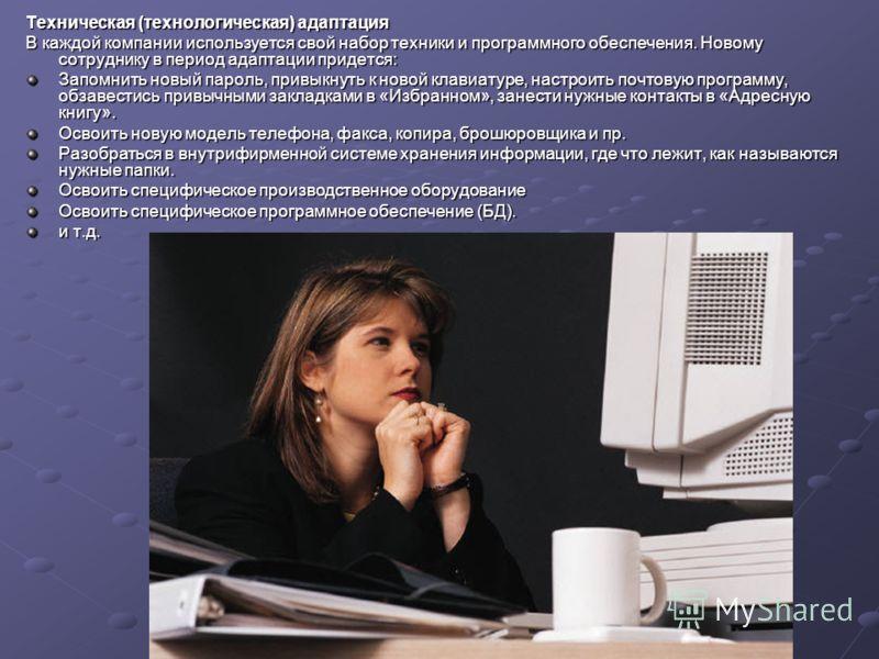 Техническая (технологическая) адаптация В каждой компании используется свой набор техники и программного обеспечения. Новому сотруднику в период адаптации придется: Запомнить новый пароль, привыкнуть к новой клавиатуре, настроить почтовую программу,