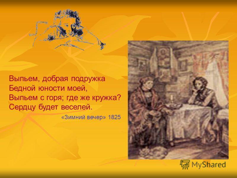 Выпьем, добрая подружка Бедной юности моей, Выпьем с горя; где же кружка? Сердцу будет веселей. «Зимний вечер» 1825