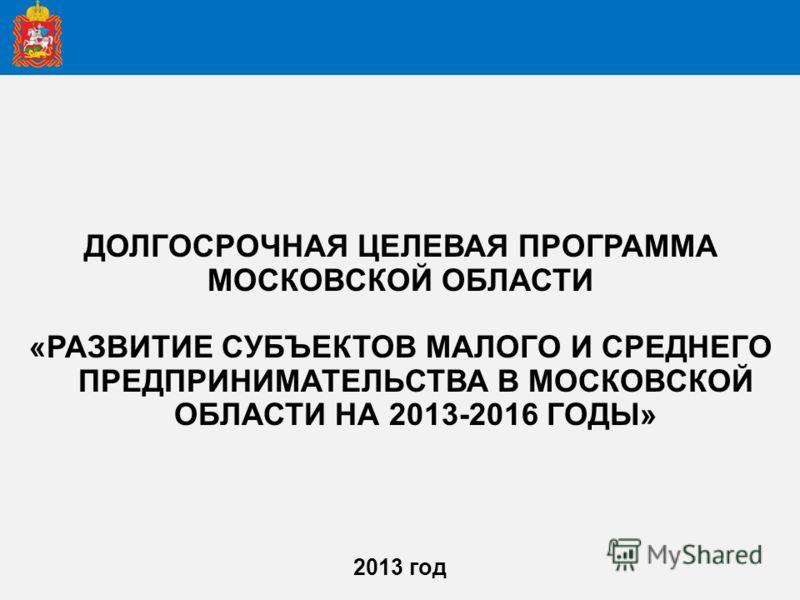 ДОЛГОСРОЧНАЯ ЦЕЛЕВАЯ ПРОГРАММА МОСКОВСКОЙ ОБЛАСТИ «РАЗВИТИЕ СУБЪЕКТОВ МАЛОГО И СРЕДНЕГО ПРЕДПРИНИМАТЕЛЬСТВА В МОСКОВСКОЙ ОБЛАСТИ НА 2013-2016 ГОДЫ» 2013 год
