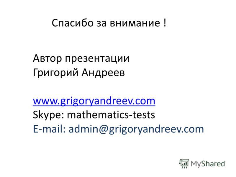 Спасибо за внимание ! Автор презентации Григорий Андреев www.grigoryandreev.com Skype: mathematics-tests E-mail: admin@grigoryandreev.com