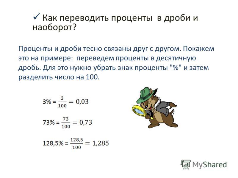 Как переводить проценты в дроби и наоборот? Проценты и дроби тесно связаны друг с другом. Покажем это на примере: переведем проценты в десятичную дробь. Для это нужно убрать знак проценты % и затем разделить число на 100.