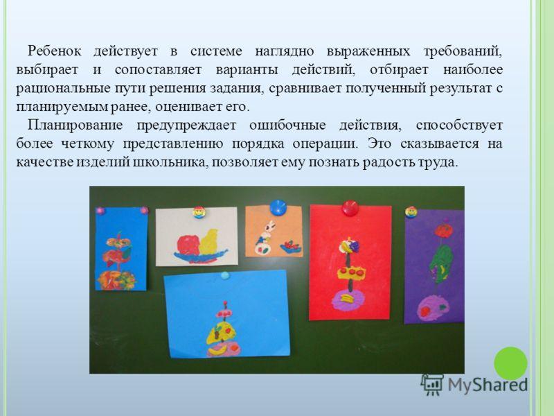 Ребенок действует в системе наглядно выраженных требований, выбирает и сопоставляет варианты действий, отбирает наиболее рациональные пути решения задания, сравнивает полученный результат с планируемым ранее, оценивает его. Планирование предупреждает