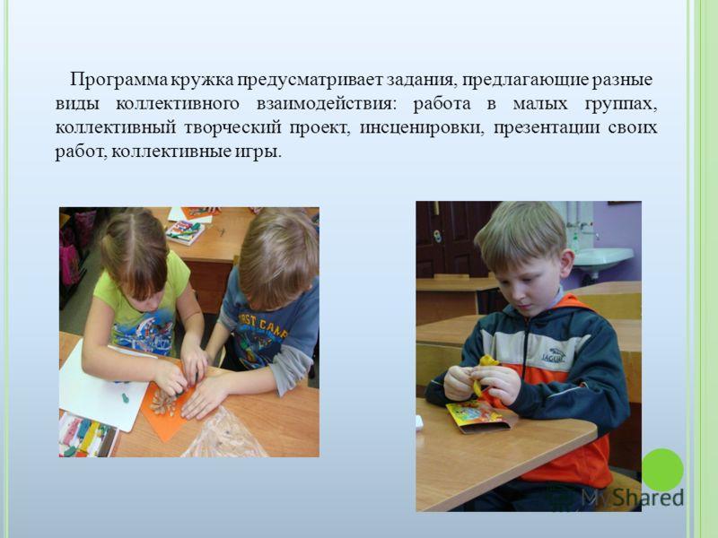 Программа кружка предусматривает задания, предлагающие разные виды коллективного взаимодействия: работа в малых группах, коллективный творческий проект, инсценировки, презентации своих работ, коллективные игры.