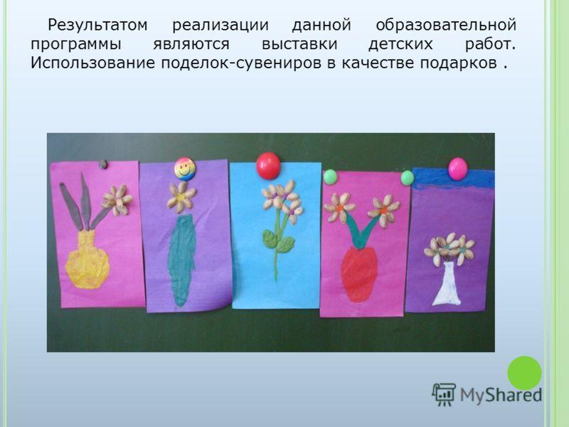 Результатом реализации данной образовательной программы являются выставки детских работ. Использование поделок-сувениров в качестве подарков.