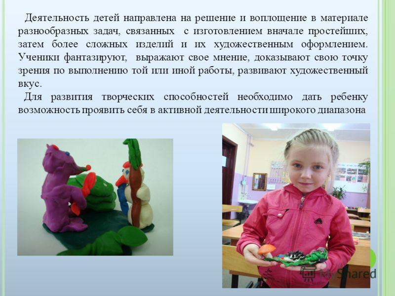 Деятельность детей направлена на решение и воплощение в материале разнообразных задач, связанных с изготовлением вначале простейших, затем более сложных изделий и их художественным оформлением. Ученики фантазируют, выражают свое мнение, доказывают св