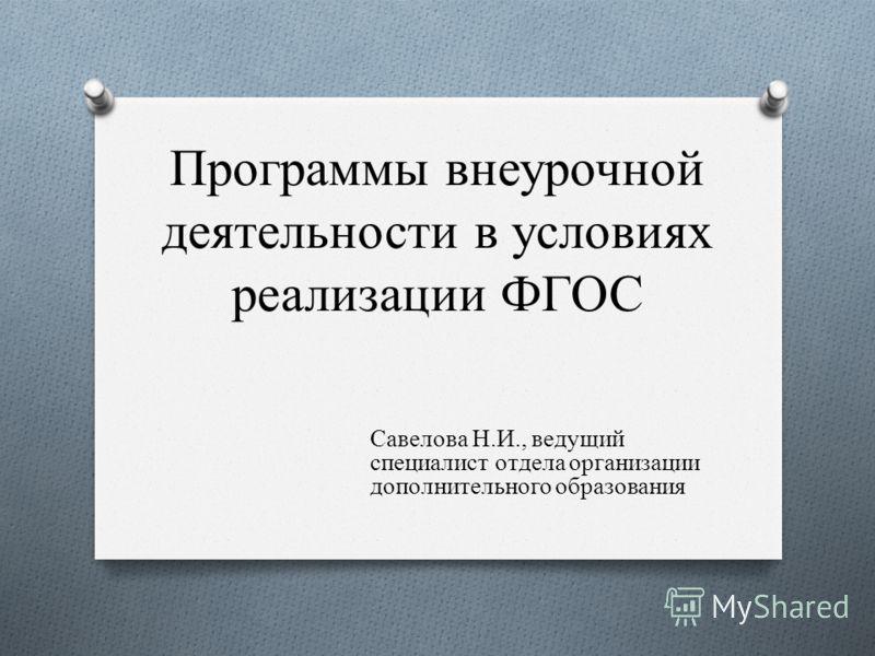 Программы внеурочной деятельности в условиях реализации ФГОС Савелова Н.И., ведущий специалист отдела организации дополнительного образования