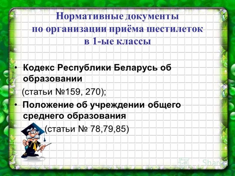 Нормативные документы по организации приёма шестилеток в 1-ые классы Кодекс Республики Беларусь об образовании (статьи 159, 270); Положение об учреждении общего среднего образования (статьи 78,79,85)
