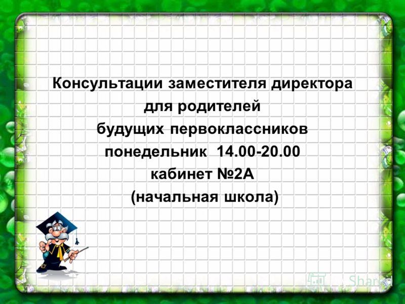 Консультации заместителя директора для родителей будущих первоклассников понедельник 14.00-20.00 кабинет 2А (начальная школа)