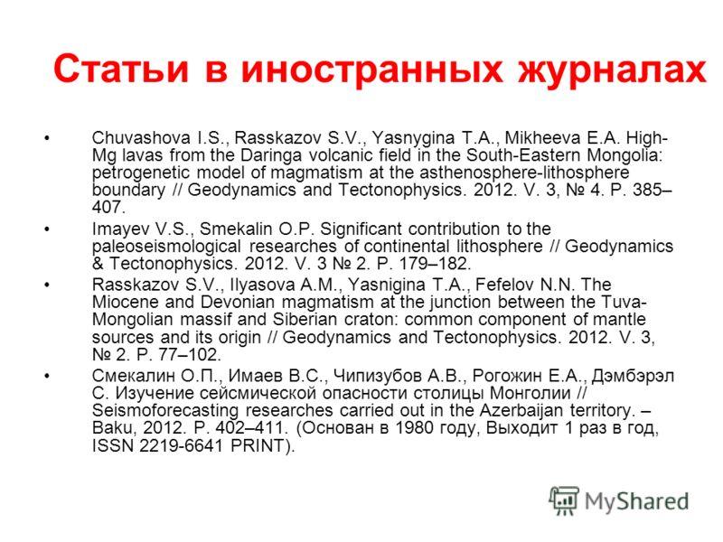 Статьи в иностранных журналах Chuvashova I.S., Rasskazov S.V., Yasnygina T.A., Mikheeva E.A. High- Mg lavas from the Daringa volcanic field in the South-Eastern Mongolia: petrogenetic model of magmatism at the asthenosphere-lithosphere boundary // Ge