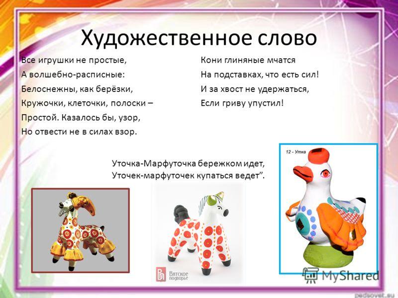 Художественное слово Все игрушки не простые, А волшебно-расписные: Белоснежны, как берёзки, Кружочки, клеточки, полоски – Простой. Казалось бы, узор,