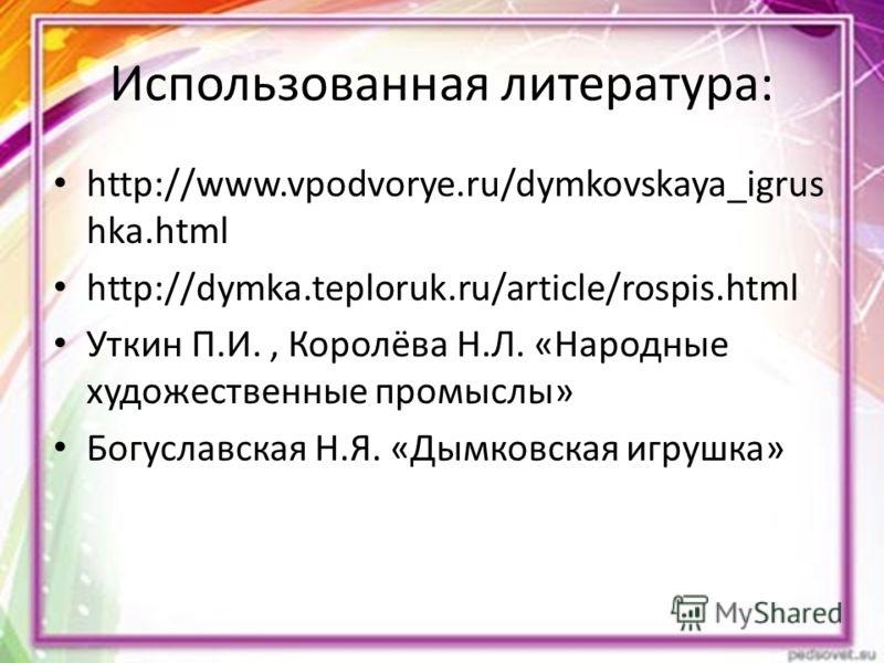 Использованная литература: http://www.vpodvorye.ru/dymkovskaya_igrus hka.html http://dymka.teploruk.ru/article/rospis.html Уткин П.И., Королёва Н.Л. «