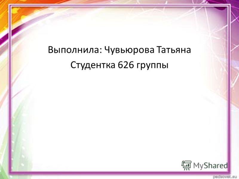 Выполнила: Чувьюрова Татьяна Студентка 626 группы