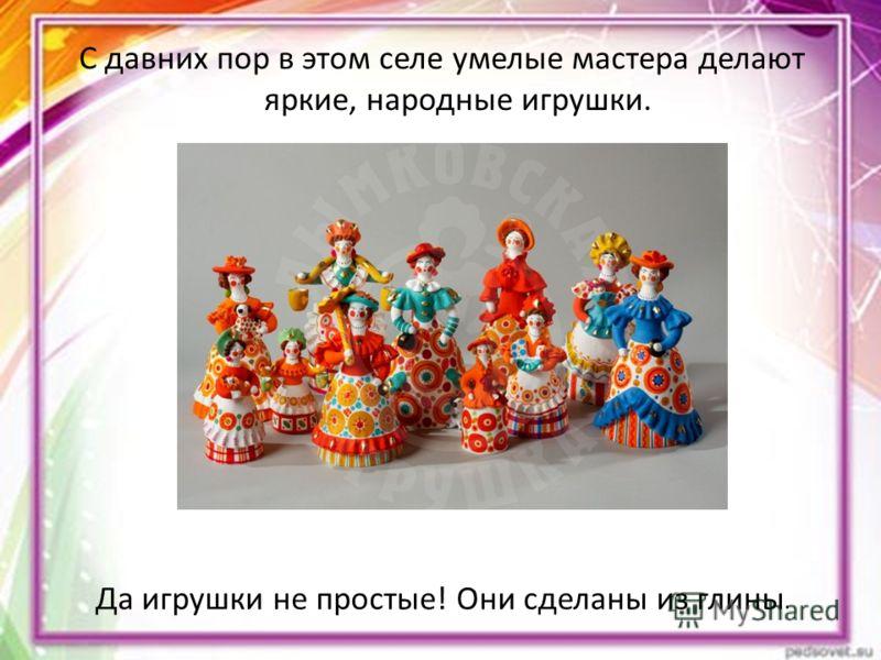 С давних пор в этом селе умелые мастера делают яркие, народные игрушки. Да игрушки не простые! Они сделаны из глины.