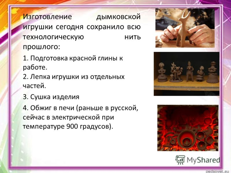 Изготовление дымковской игрушки сегодня сохранило всю технологическую нить прошлого: 1. Подготовка красной глины к работе. 2. Лепка игрушки из отдельн