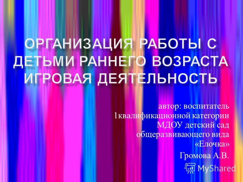 автор : воспитатель 1 квалификационной категории МДОУ детский сад общеразвивающего вида « Елочка » Громова А. В.