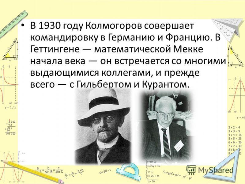 В 1930 году Колмогоров совершает командировку в Германию и Францию. В Геттингене математической Мекке начала века он встречается со многими выдающимися коллегами, и прежде всего с Гильбертом и Курантом.