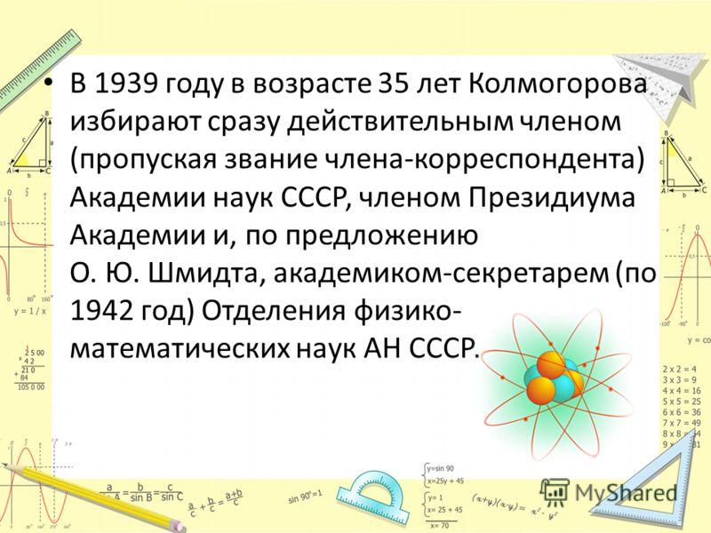 В 1939 году в возрасте 35 лет Колмогорова избирают сразу действительным членом (пропуская звание члена-корреспондента) Академии наук СССР, членом Президиума Академии и, по предложению О. Ю. Шмидта, академиком-секретарем (по 1942 год) Отделения физико