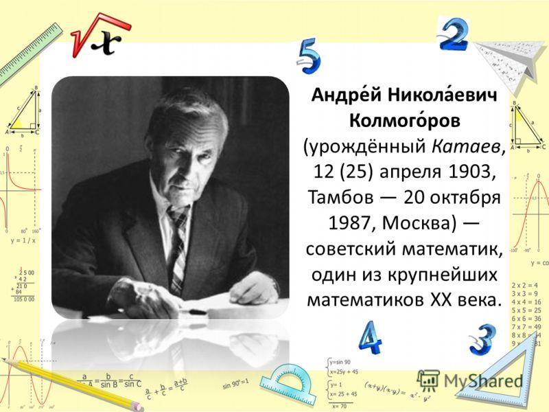 Андре́й Никола́евич Колмого́ров (урождённый Катаев, 12 (25) апреля 1903, Тамбов 20 октября 1987, Москва) советский математик, один из крупнейших математиков ХХ века.