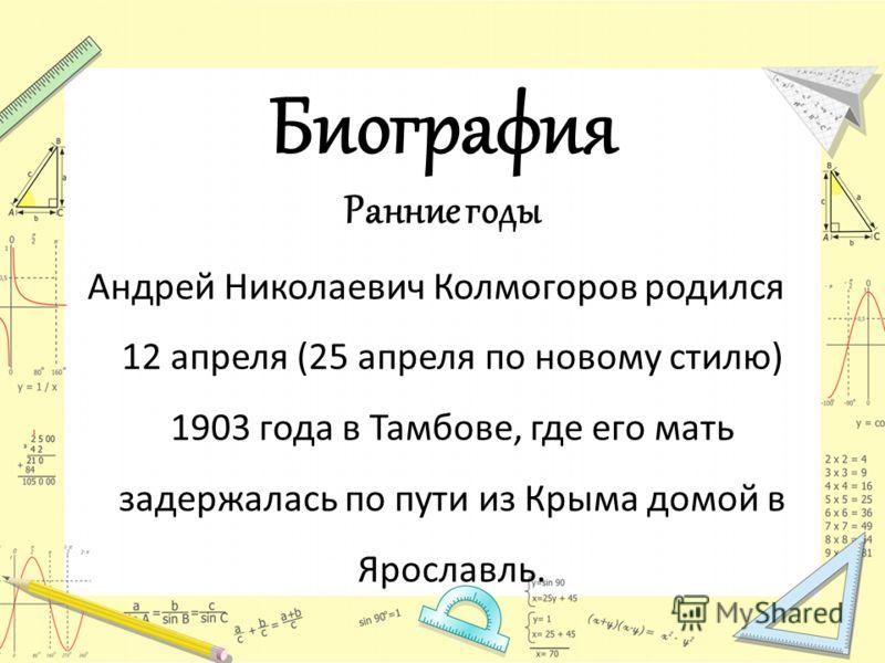 Биография Ранние годы Андрей Николаевич Колмогоров родился 12 апреля (25 апреля по новому стилю) 1903 года в Тамбове, где его мать задержалась по пути из Крыма домой в Ярославль.