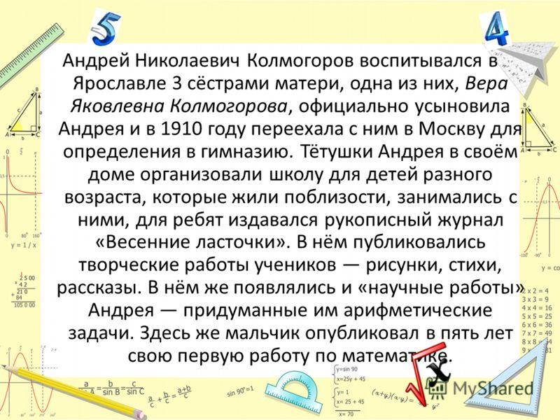 Андрей Николаевич Колмогоров воспитывался в Ярославле 3 сёстрами матери, одна из них, Вера Яковлевна Колмогорова, официально усыновила Андрея и в 1910 году переехала с ним в Москву для определения в гимназию. Тётушки Андрея в своём доме организовали