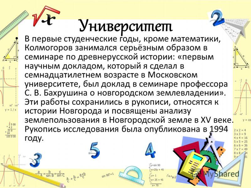 Университет В первые студенческие годы, кроме математики, Колмогоров занимался серьёзным образом в семинаре по древнерусской истории: «первым научным докладом, который я сделал в семнадцатилетнем возрасте в Московском университете, был доклад в семин