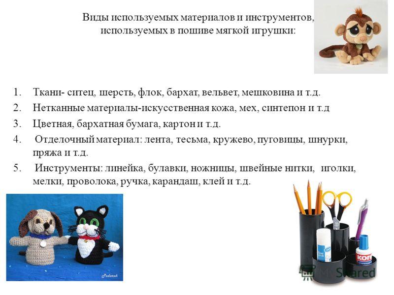 Виды используемых материалов и инструментов, используемых в пошиве мягкой игрушки: 1.Ткани- ситец, шерсть, флок, бархат, вельвет, мешковина и т.д. 2.Нетканные материалы-искусственная кожа, мех, синтепон и т.д 3.Цветная, бархатная бумага, картон и т.д
