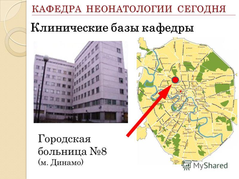 Городская больница 8 (м. Динамо) КАФЕДРА НЕОНАТОЛОГИИ СЕГОДНЯ Клинические базы кафедры