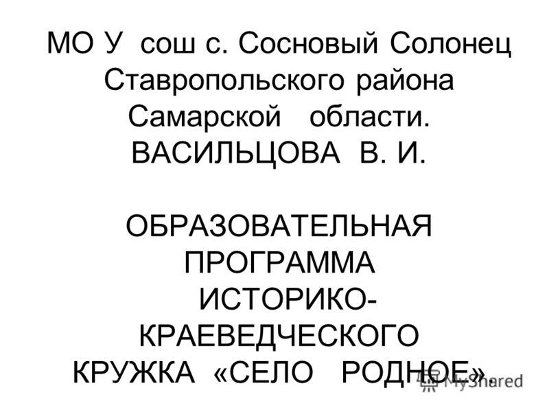 МО У сош с. Сосновый Солонец Ставропольского района Самарской области. ВАСИЛЬЦОВА В. И. ОБРАЗОВАТЕЛЬНАЯ ПРОГРАММА ИСТОРИКО- КРАЕВЕДЧЕСКОГО КРУЖКА «СЕЛО РОДНОЕ».