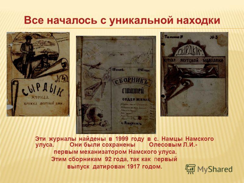 Все началось с уникальной находки Эти журналы найдены в 1999 году в с. Намцы Намского улуса. Они были сохранены Олесовым Л.И.- первым механизатором Намского улуса. Этим сборникам 92 года, так как первый выпуск датирован 1917 годом.