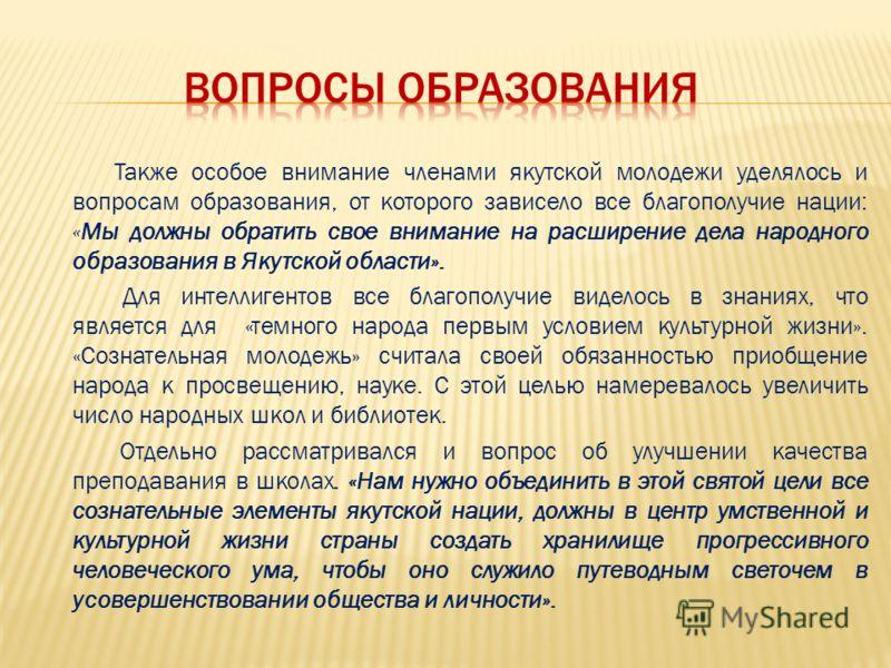 Также особое внимание членами якутской молодежи уделялось и вопросам образования, от которого зависело все благополучие нации: «Мы должны обратить свое внимание на расширение дела народного образования в Якутской области». Для интеллигентов все благо