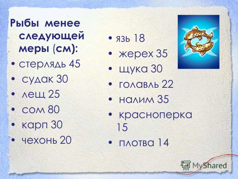 Рыбы менее следующей меры ( см): стерлядь 45 судак 30 лещ 25 сом 80 карп 30 чехонь 20 язь 18 жерех 35 щука 30 голавль 22 налим 35 красноперка 15 плотва 14