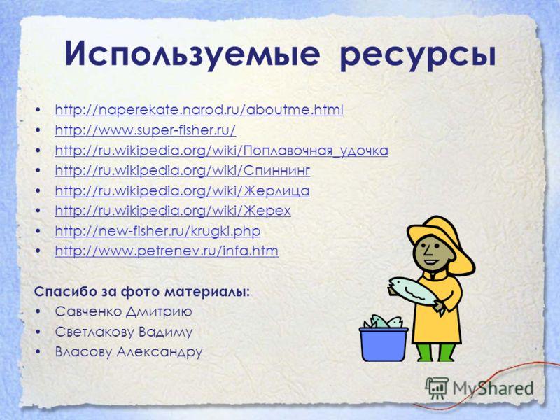 Используемые ресурсы http://naperekate.narod.ru/aboutme.html http://www.super-fisher.ru/ http://ru.wikipedia.org/wiki/Поплавочная_удочкаhttp://ru.wikipedia.org/wiki/Поплавочная_удочка http://ru.wikipedia.org/wiki/Спиннингhttp://ru.wikipedia.org/wiki/