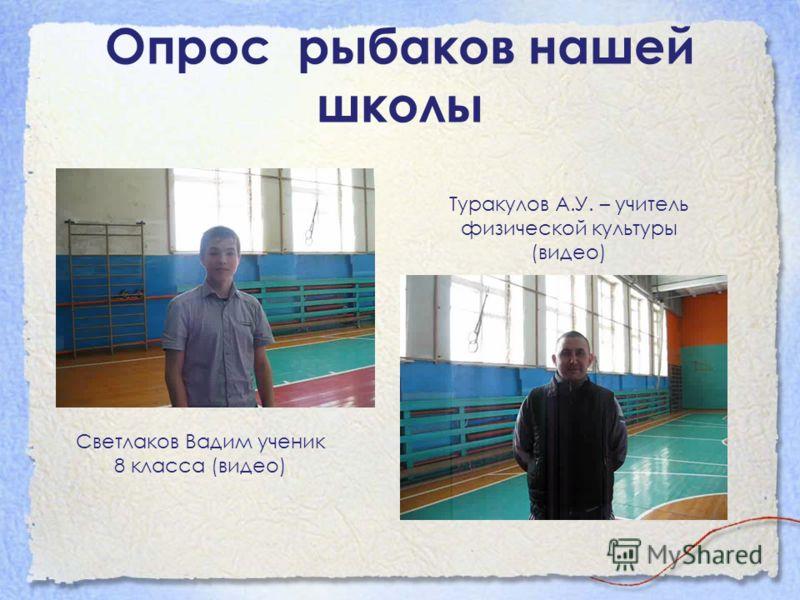 Опрос рыбаков нашей школы Светлаков Вадим ученик 8 класса (видео) Туракулов А.У. – учитель физической культуры (видео)