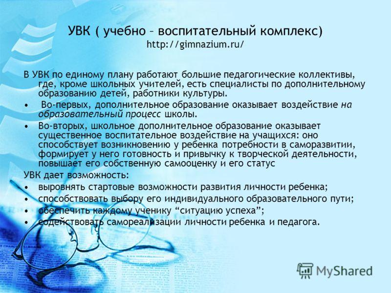 УВК ( учебно – воспитательный комплекс) http://gimnazium.ru/ В УВК по единому плану работают большие педагогические коллективы, где, кроме школьных учителей, есть специалисты по дополнительному образованию детей, работники культуры. Во-первых, дополн