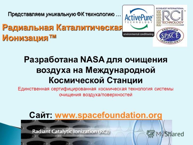 Радиальная Каталитическая Ионизация Разработана NASA для очищения воздуха на Международной Космической Станции Единственная сертифицированная космическая технология системы очищения воздуха/поверхностей Сайт: www.spacefoundation.orgwww.spacefoundatio