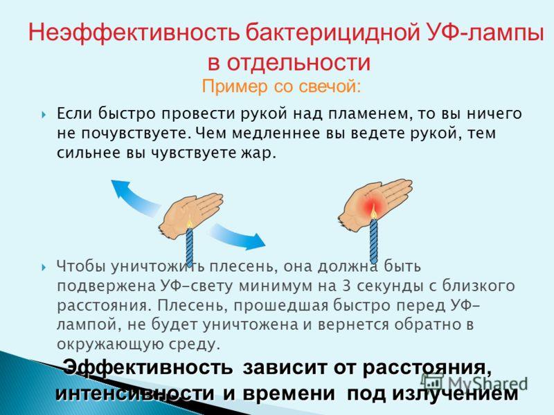 Пример со свечой: Если быстро провести рукой над пламенем, то вы ничего не почувствуете. Чем медленнее вы ведете рукой, тем сильнее вы чувствуете жар. Чтобы уничтожить плесень, она должна быть подвержена УФ-свету минимум на 3 секунды с близкого расст