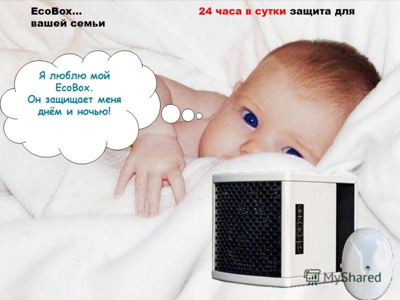 EcoBox… 24 часа в сутки защита для вашей семьи Я люблю мой EcoBox. Он защищает меня днём и ночью!
