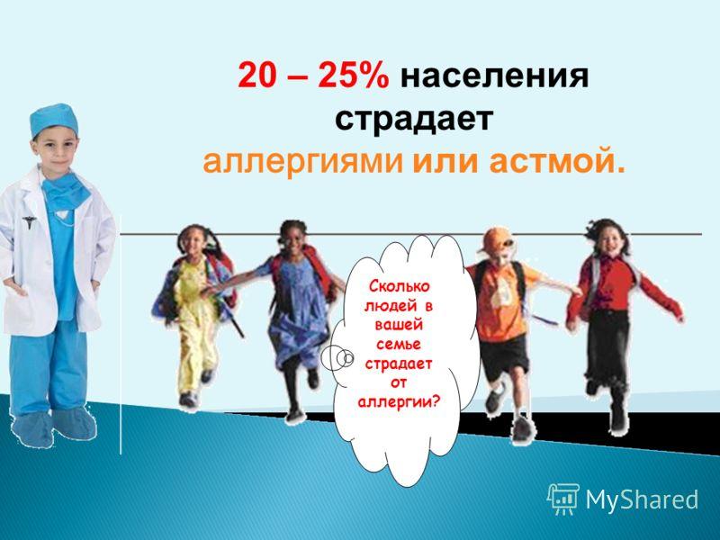 20 – 25% населения страдает аллергиями или астмой. Сколько людей в вашей семье страдает от аллергии?