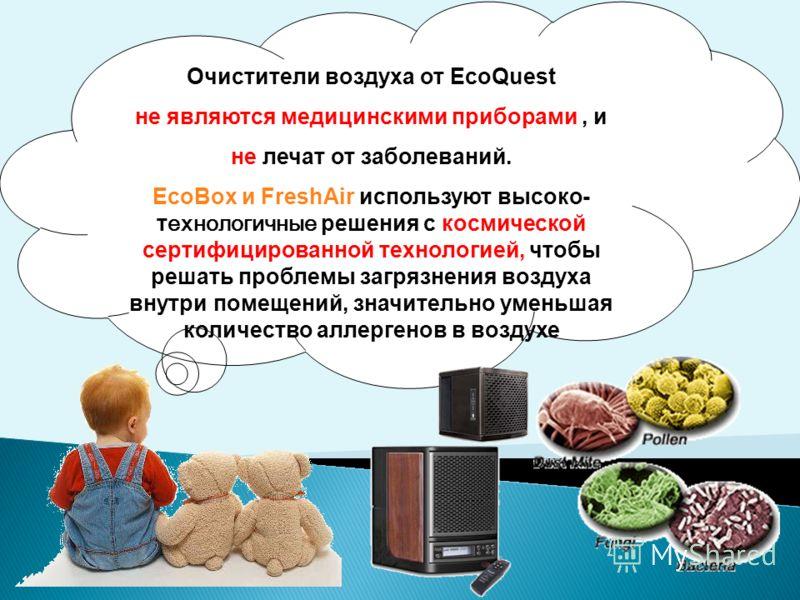 Очистители воздуха от EcoQuest не являются медицинскими приборами, и не лечат от заболеваний. EcoBox и FreshAir используют высоко- технологичные решения с космической сертифицированной технологией, чтобы решать проблемы загрязнения воздуха внутри пом