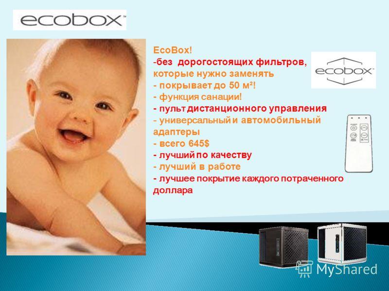 EcoBox! -без дорогостоящих фильтров, которые нужно заменять - покрывает до 50 м²! - функция санации! - пульт дистанционного управления - универсальный и автомобильный адаптеры - всего 645$ - лучший по качеству - лучший в работе - лучшее покрытие кажд