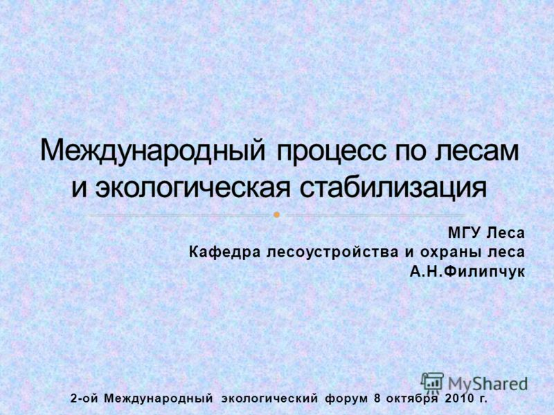 МГУ Леса Кафедра лесоустройства и охраны леса А.Н.Филипчук 2-ой Международный экологический форум 8 октября 2010 г.