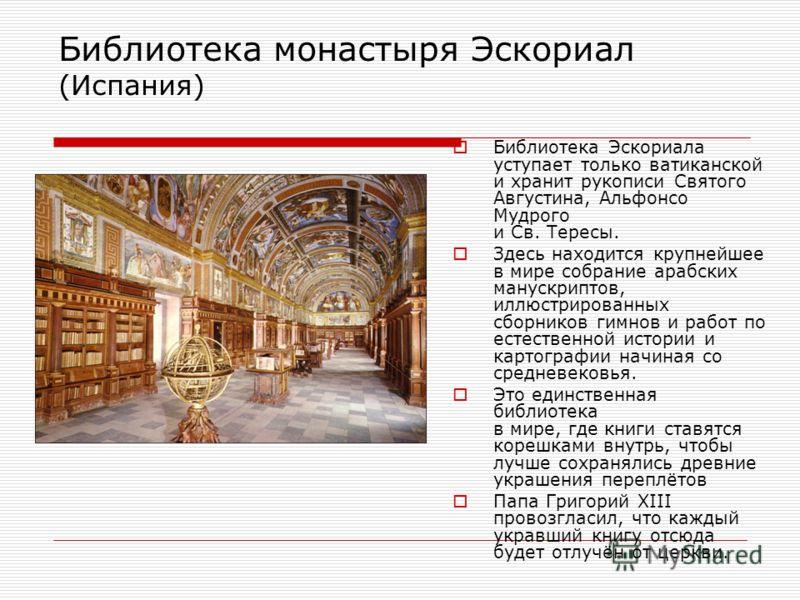 Библиотека монастыря Эскориал (Испания) Библиотека Эскориала уступает только ватиканской и хранит рукописи Святого Августина, Альфонсо Мудрого и Св. Тересы. Здесь находится крупнейшее в мире собрание арабских манускриптов, иллюстрированных сборников