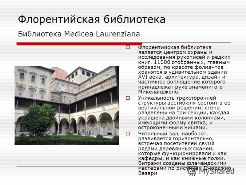 Флорентийская библиотека Библиотека Medicea Laurenziana Флорентийская библиотека является центром охраны и исследования рукописей и редких книг. 11000 отобранных, главным образом, по красоте фолиантов хранятся в удивительном здании XVI века, архитект