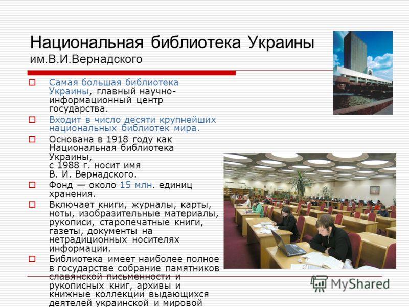 Национальная библиотека Украины им.В.И.Вернадского Самая большая библиотека Украины, главный научно- информационный центр государства. Входит в число десяти крупнейших национальных библиотек мира. Основана в 1918 году как Национальная библиотека Укра