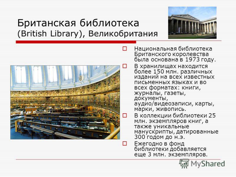 Британская библиотека (British Library), Великобритания Национальная библиотека Британского королевства была основана в 1973 году. В хранилищах находится более 150 млн. различных изданий на всех известных письменных языках и во всех форматах: книги,