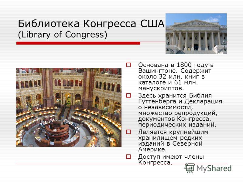 Библиотека Конгресса США (Library of Congress) Основана в 1800 году в Вашингтоне. Содержит около 32 млн. книг в каталоге и 61 млн. манускриптов. Здесь хранится Библия Гуттенберга и Декларация о независимости, множество репродукций, документов Конгрес
