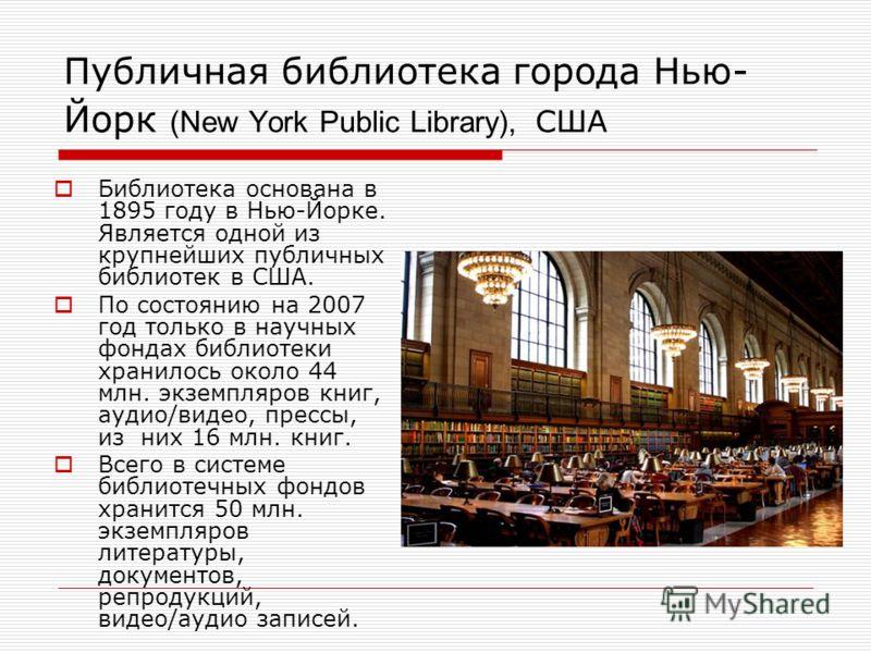 Публичная библиотека города Нью- Йорк (New York Public Library), США Библиотека основана в 1895 году в Нью-Йорке. Является одной из крупнейших публичных библиотек в США. По состоянию на 2007 год только в научных фондах библиотеки хранилось около 44 м